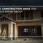 Home construction ideas you should know about